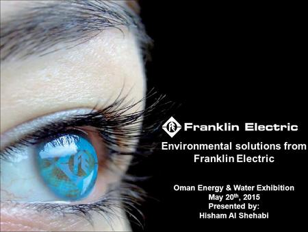 Environmental solutions from Franklin Electric Oman Energy & Water Exhibition May 20 th, 2015 Presented by: Hisham Al Shehabi.