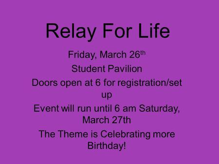 Relay For Life Friday, March 26 th Student Pavilion Doors open at 6 for registration/set up Event will run until 6 am Saturday, March 27th The Theme is.