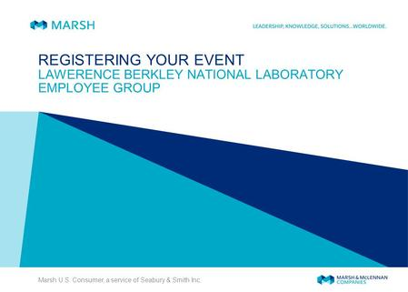 Marsh U.S. Consumer, a service of Seabury & Smith Inc. REGISTERING YOUR EVENT LAWERENCE BERKLEY NATIONAL LABORATORY EMPLOYEE GROUP.