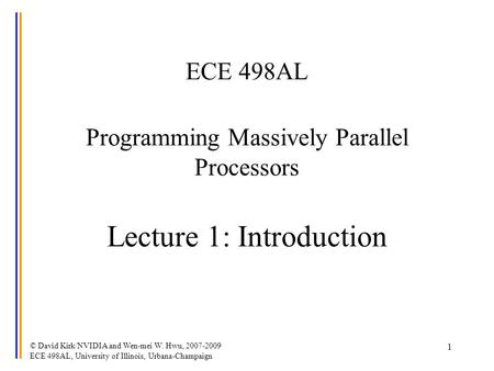 © David Kirk/NVIDIA and Wen-mei W. Hwu, 2007-2009 ECE 498AL, University of Illinois, Urbana-Champaign 1 ECE 498AL Programming Massively Parallel Processors.