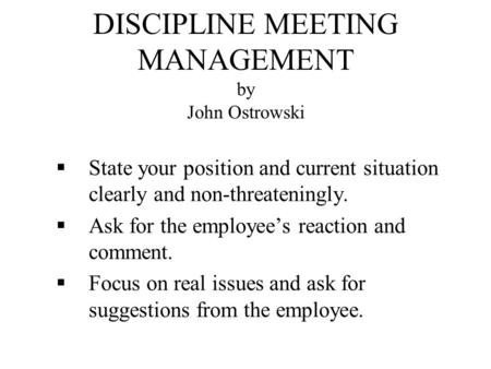 DISCIPLINE MEETING MANAGEMENT by John Ostrowski  State your position and current situation clearly and non-threateningly.  Ask for the employee's reaction.
