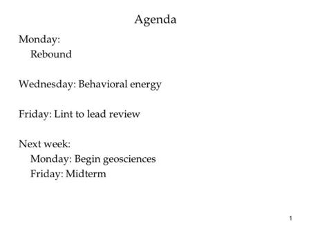 Agenda Monday: Rebound Wednesday: Behavioral energy Friday: Lint to lead review Next week: Monday: Begin geosciences Friday: Midterm 1.