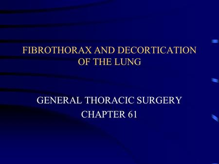 FIBROTHORAX AND DECORTICATION OF THE LUNG GENERAL THORACIC SURGERY CHAPTER 61.