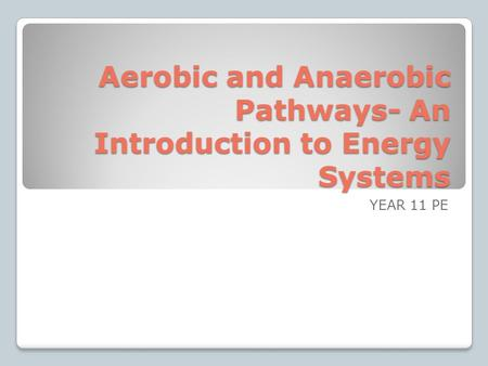 Aerobic and Anaerobic Pathways- An Introduction to Energy Systems YEAR 11 PE.