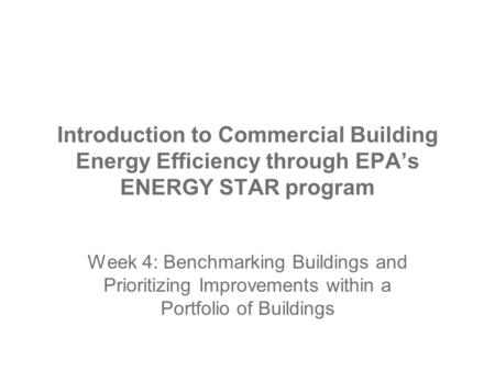 Introduction to Commercial Building Energy Efficiency through EPA's ENERGY STAR program Week 4: Benchmarking Buildings and Prioritizing Improvements within.