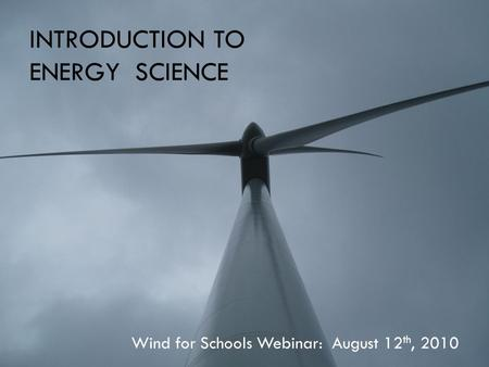 INTRODUCTION TO ENERGY SCIENCE Wind for Schools Webinar: August 12 th, 2010.