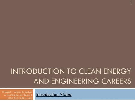 INTRODUCTION TO CLEAN ENERGY AND ENGINEERING CAREERS Introduction Video 1 © Daniel L. Wilson, Dr. Michael A. De Miranda, Dr. Thomas J. Siller, & Dr. Todd.
