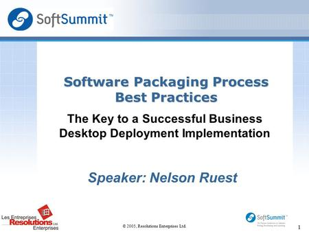 © 2005, Resolutions Enterprises Ltd. 1 The Key to a Successful Business Desktop Deployment Implementation Software Packaging Process Best Practices Speaker: