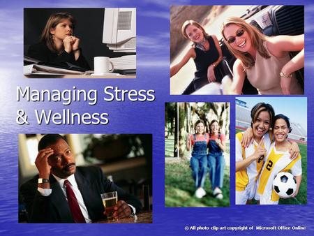 <strong>Managing</strong> <strong>Stress</strong> & Wellness © All photo clip art copyright of Microsoft Office Online.
