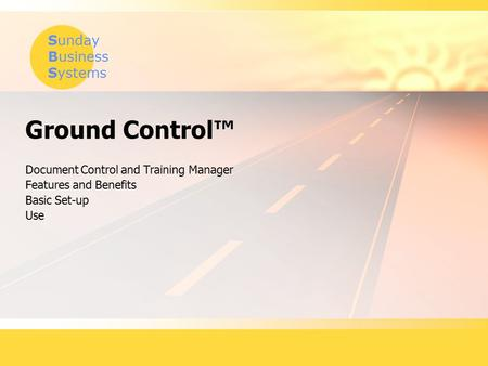 Sunday Business Systems Ground Control™ Document Control and Training Manager Features and Benefits Basic Set-up Use.