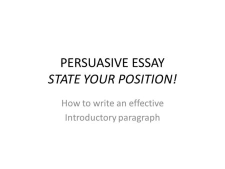 PERSUASIVE ESSAY STATE YOUR POSITION! How to write an effective Introductory paragraph.