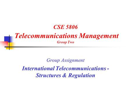 CSE 5806 Telecommunications Management Group Two Group Assignment International Telecommunications - Structures & Regulation.