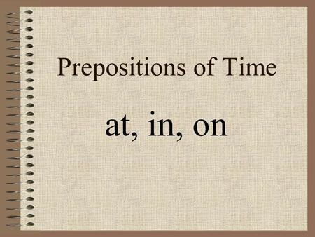 Prepositions of Time at, in, on. At 1. At a specific time: … at five o'clock … at half past three 2. At a period of time: … at noon … at night … at midnight.