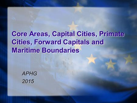 Core Areas, Capital Cities, Primate Cities, Forward Capitals and Maritime Boundaries APHG 2015 APHG 2015.