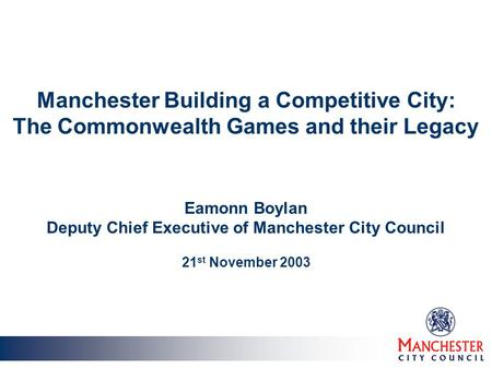 Manchester Building a Competitive City: The Commonwealth Games and their Legacy Eamonn Boylan Deputy Chief Executive of Manchester City Council 21 st November.