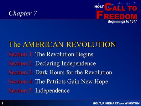 C ALL TO F REEDOM HOLT HOLT, RINEHART AND WINSTON Beginnings to 1877 1 The AMERICAN REVOLUTION Section 1: The Revolution Begins Section 2: Declaring Independence.
