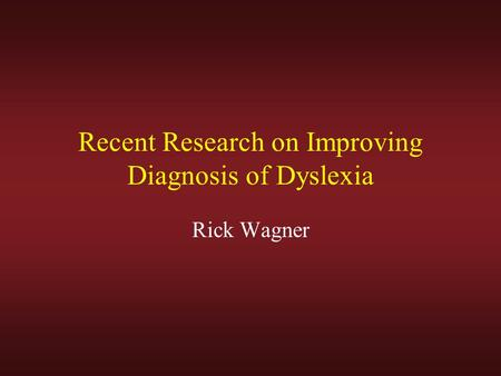 Recent Research on Improving Diagnosis of Dyslexia Rick Wagner.