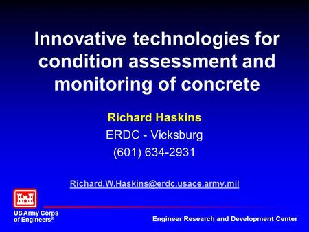 US Army Corps of Engineers ® Engineer Research and Development Center Innovative technologies for condition assessment and monitoring of concrete Richard.