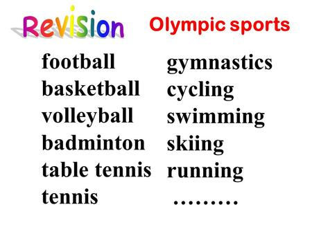 Football basketball volleyball badminton table tennis tennis gymnastics cycling swimming skiing running ……… Olympic sports.