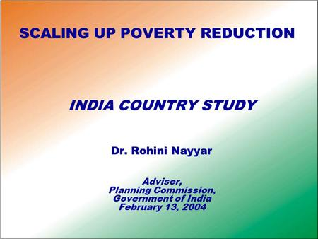 SCALlNG UP POVERTY REDUCTION INDIA COUNTRY STUDY Dr. Rohini Nayyar Adviser, Planning Commission, Government of India February 13, 2004.