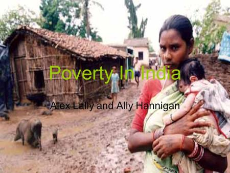 Poverty In India Alex Lally and Ally Hannigan. General One fifth of the world's people live on less than $ 1 a day, and 44% of them are in South Asia.
