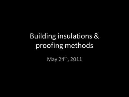 Building insulations & proofing methods May 24 th, 2011.