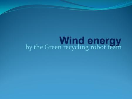 By the Green recycling robot team. Contents Why do need renewable energy ? How does wind energy work? Examples and pictures Advantages Disvantages Future.