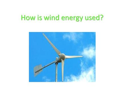How is wind energy used?.
