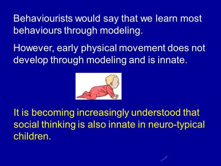 Behaviourists would say that we learn most behaviours through modeling. However, early physical movement does not develop through modeling and is innate.