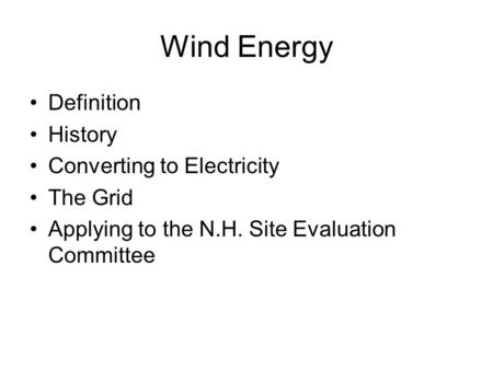 <strong>Wind</strong> Energy Definition History Converting to Electricity The Grid Applying to the N.H. Site Evaluation Committee.