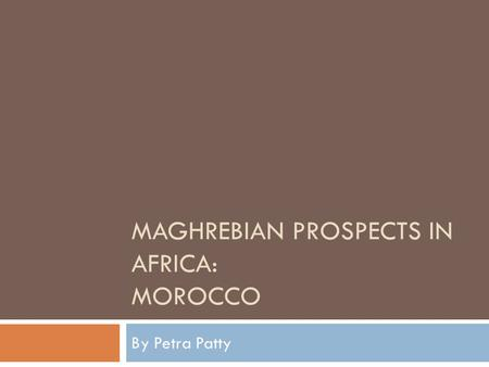 MAGHREBIAN PROSPECTS IN AFRICA: MOROCCO By Petra Patty.