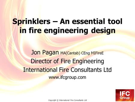Copyright © International Fire Consultants Ltd Sprinklers – An essential tool in fire engineering design Jon Pagan MA(Cantab) CEng MIFireE Director of.