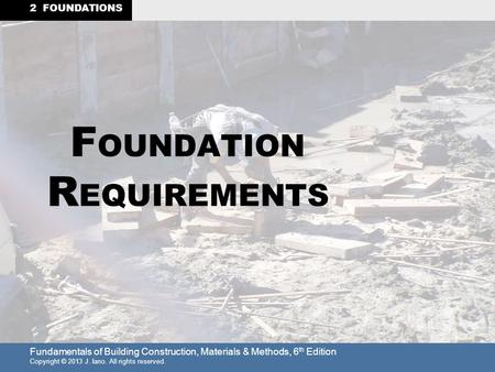 Fundamentals of Building Construction, Materials & Methods, 6 th Edition Copyright © 2013 J. Iano. All rights reserved. 2 FOUNDATIONS F OUNDATION R EQUIREMENTS.