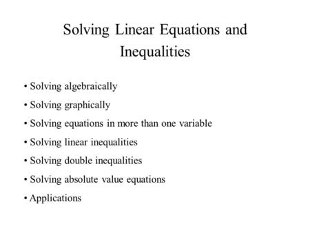 Solving Linear Equations and Inequalities Solving algebraically Solving graphically Solving equations in more than one variable Solving linear inequalities.