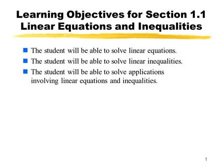 1 1 Learning Objectives for Section 1.1 Linear Equations and Inequalities The student will be able to solve linear equations. The student will be able.