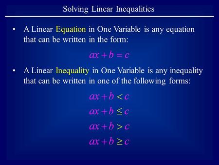 Solving Linear Inequalities A Linear Equation in One Variable is any equation that can be written in the form: A Linear Inequality in One Variable is any.