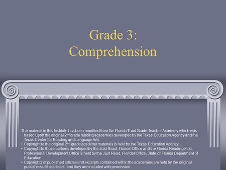 Grade 3: Comprehension The material in this Institute has been modified from the Florida Third Grade Teacher Academy which was based upon the original.