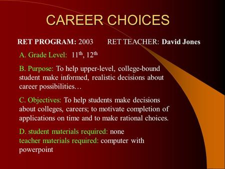 CAREER CHOICES CAREER CHOICES A. Grade Level: 11 th, 12 th B. Purpose: To help upper-level, college-bound student make informed, realistic decisions about.