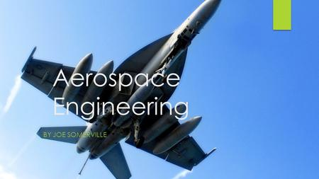 Aerospace Engineering BY JOE SOMERVILLE. Description  Primary branch of engineering concerned with research, design, development, construction, testing,