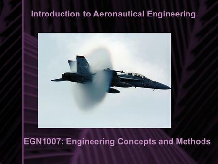 Introduction to Aeronautical Engineering EGN1007: Engineering Concepts and Methods Introduction to Aeronautical Engineering.