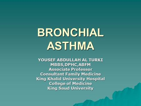 BRONCHIAL ASTHMA YOUSEF ABDULLAH AL TURKI MBBS,DPHC,ABFM Associate Professor Consultant Family Medicine King Khalid University Hospital College of Medicine.