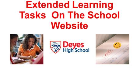 Extended Learning Tasks On The School Website. How to access? Go to the school website: www.deyeshigh.co.uk/ www.deyeshigh.co.uk/ Step 1: Select the curriculum.