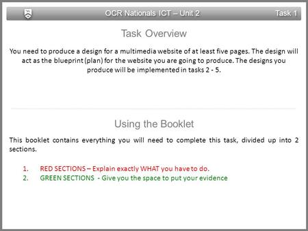 OCR Nationals ICT – Unit 2 Task 1 Task Overview You need to produce a design for a multimedia website of at least five pages. The design will act as the.
