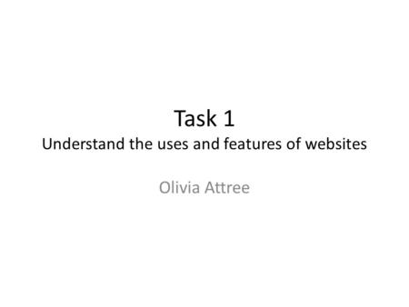 Task 1 Understand the uses and features of websites Olivia Attree.