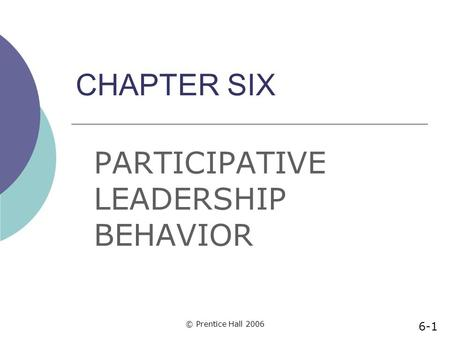 © Prentice Hall 2006 CHAPTER SIX PARTICIPATIVE LEADERSHIP BEHAVIOR 6-1.