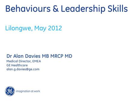 Behaviours & Leadership Skills Lilongwe, May 2012 Dr Alan Davies MB MRCP MD Medical Director, EMEA GE Healthcare