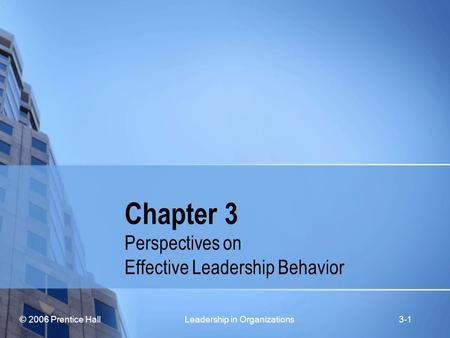 © 2006 Prentice Hall Leadership in Organizations3-1 Chapter 3 Perspectives on Effective Leadership Behavior.