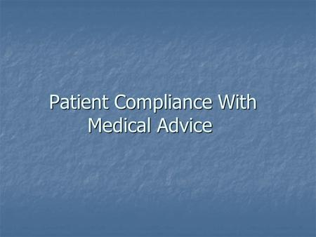 Patient Compliance With Medical Advice. Patient compliance (patient adherence) :  The extent to which the patient adheres to medical advice Patient compliance.