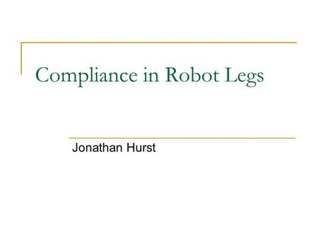 Compliance in Robot Legs Jonathan Hurst. Outline Introduction  What is the long-term goal of this work?  What is the intent of this presentation?