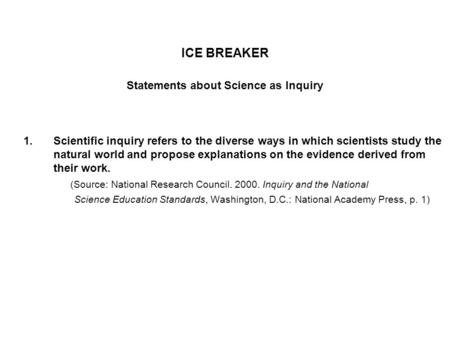 ICE BREAKER Statements about Science as Inquiry 1.Scientific inquiry refers to the diverse ways in which scientists study the natural world and propose.